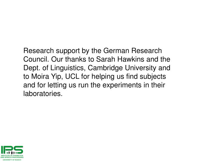 Research support by the German Research Council. Our thanks to Sarah Hawkins and the Dept. of Linguistics, Cambridge University and to Moira Yip, UCL for helping us find subjects and for letting us run the experiments in their laboratories.