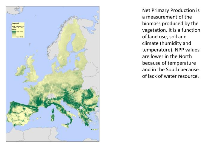 Net Primary Production is a measurement of the biomass produced by the vegetation. It is a function of land use, soil and climate (humidity and temperature). NPP values are lower in the North because of temperature and in the South because of lack of water resource.