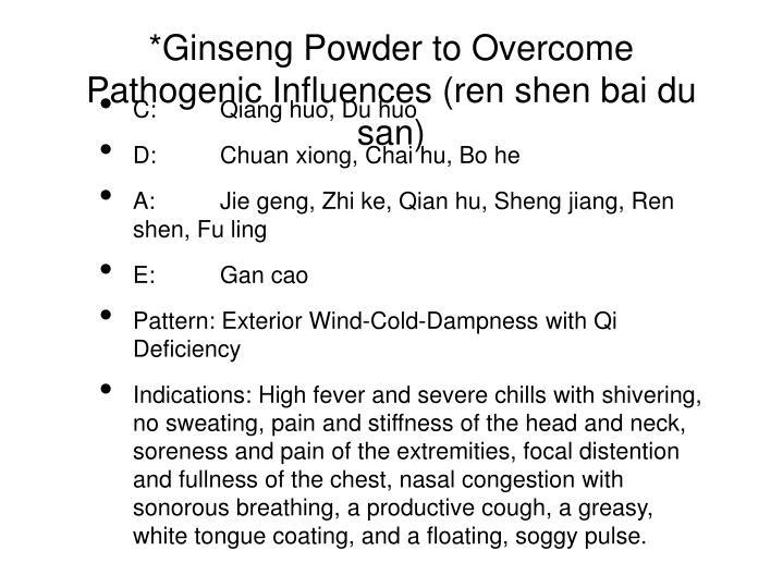 *Ginseng Powder to Overcome Pathogenic Influences (ren shen bai du san)