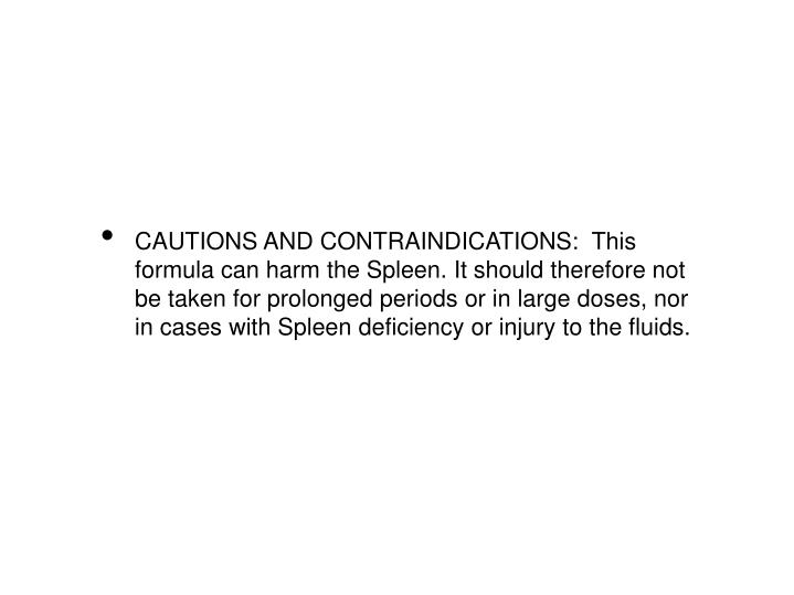 CAUTIONS AND CONTRAINDICATIONS:  This formula can harm the Spleen. It should therefore not be taken for prolonged periods or in large doses, nor in cases with Spleen deficiency or injury to the fluids.