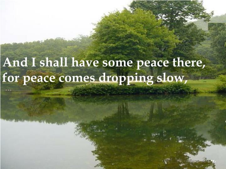 And I shall have some peace there, for peace comes dropping slow,