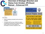 overview of strategic direction and status from october jpa board retreat enhanced ivr