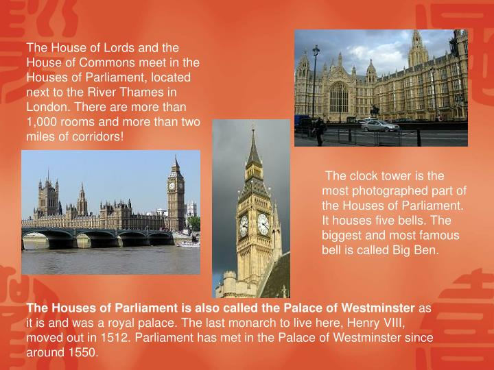 The House of Lords and the House of Commons meet in the Houses of Parliament, located next to the River Thames in London. There are more than 1,000 rooms and more than two miles of corridors!