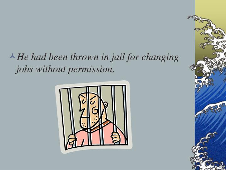 He had been thrown in jail for changing jobs without permission.