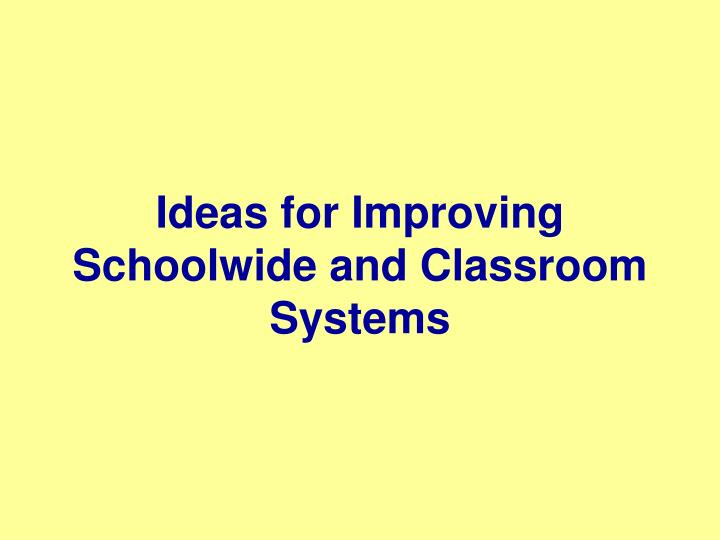 Ideas for Improving Schoolwide and Classroom Systems