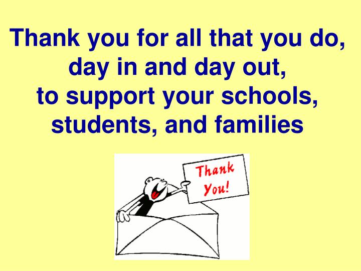 Thank you for all that you do, day in and day out,                to support your schools, students, and families