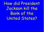 how did president jackson kill the bank of the united states