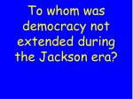 to whom was democracy not extended during the jackson era
