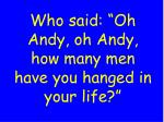 who said oh andy oh andy how many men have you hanged in your life