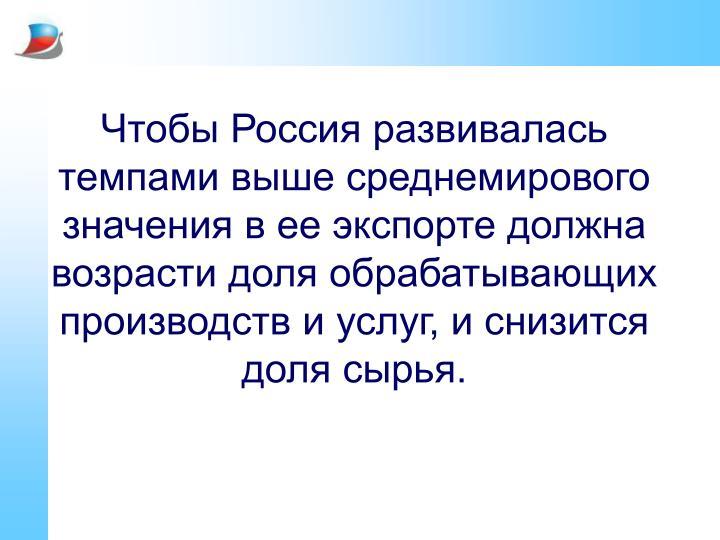 Чтобы Россия развивалась темпами выше среднемирового значения в ее экспорте должна возрасти доля обрабатывающих производств и услуг, и снизится доля сырья.