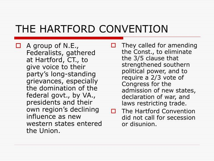 A group of N.E., Federalists, gathered at Hartford, CT., to give voice to their party's long-standing grievances, especially the domination of the federal govt., by VA., presidents and their own region's declining influence as new western states entered the Union.