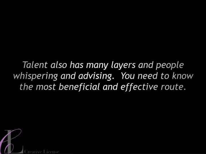 Talent also has many layers and people whispering and advising.  You need to know the most beneficial and effective route.
