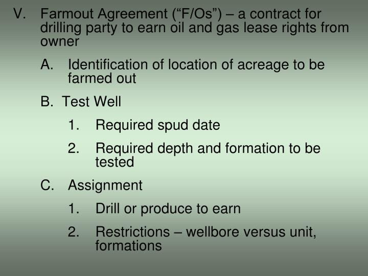 """V.Farmout Agreement (""""F/Os"""") – a contract for drilling party to earn oil and gas lease rights from owner"""