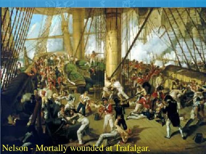 Nelson - Mortally wounded at Trafalgar.