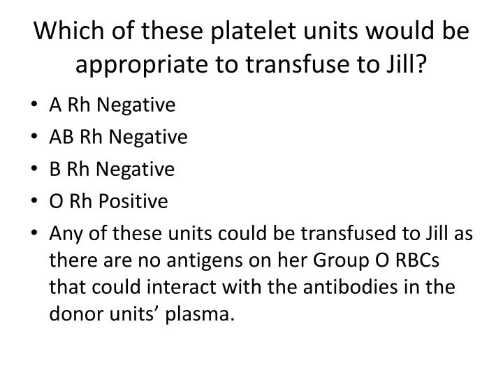 Which of these platelet units would be appropriate to transfuse to Jill?