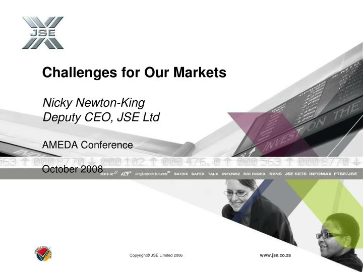 Challenges for our markets nicky newton king deputy ceo jse ltd ameda conference october 2008