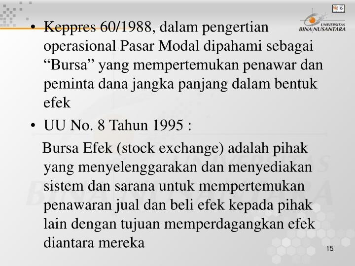 """Keppres 60/1988, dalam pengertian operasional Pasar Modal dipahami sebagai """"Bursa"""" yang mempertemukan penawar dan peminta dana jangka panjang dalam bentuk efek"""
