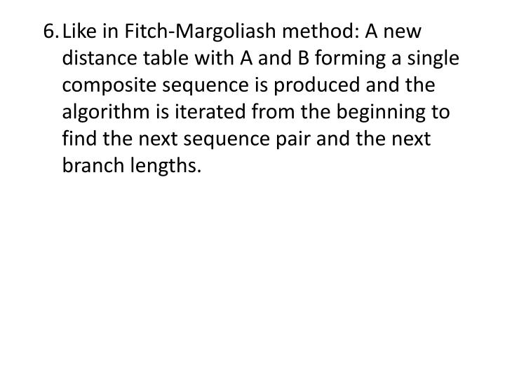 6.	Like in Fitch-Margoliash method: A new distance table with A and B forming a single composite sequence is produced and the algorithm is iterated from the beginning to find the next sequence pair and the next branch lengths.