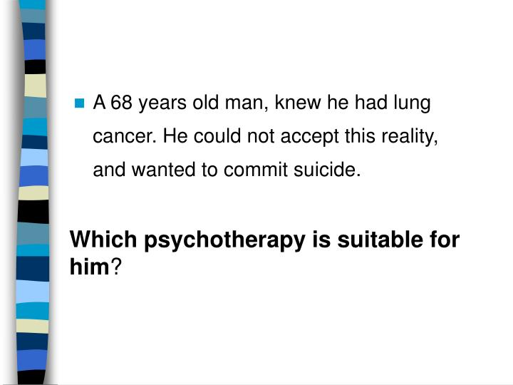 A 68 years old man, knew he had lung cancer. He could not accept this reality, and wanted to commit suicide.