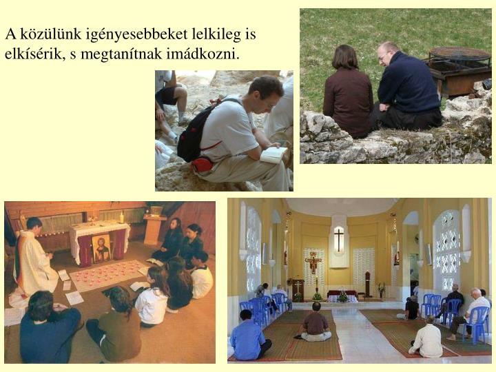 A közülünk igényesebbeket lelkileg is elkísérik, s megtanítnak imádkozni.