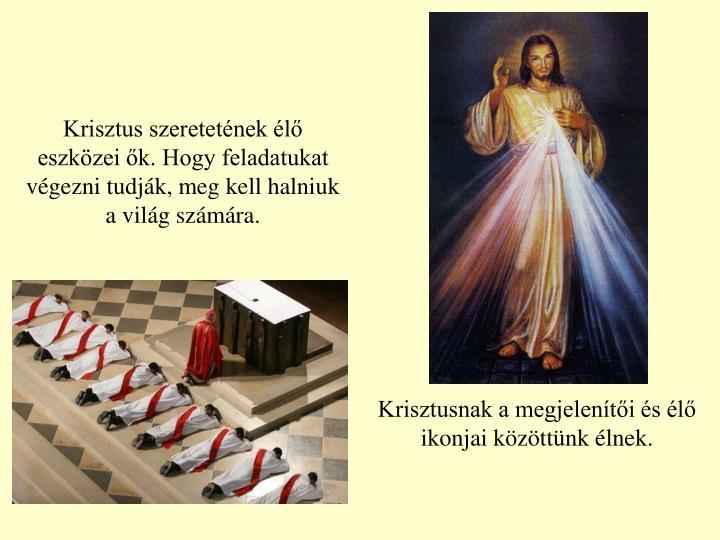 Krisztus szeretetének élő eszközei ők. Hogy feladatukat végezni tudják, meg kell halniuk a világ számára.