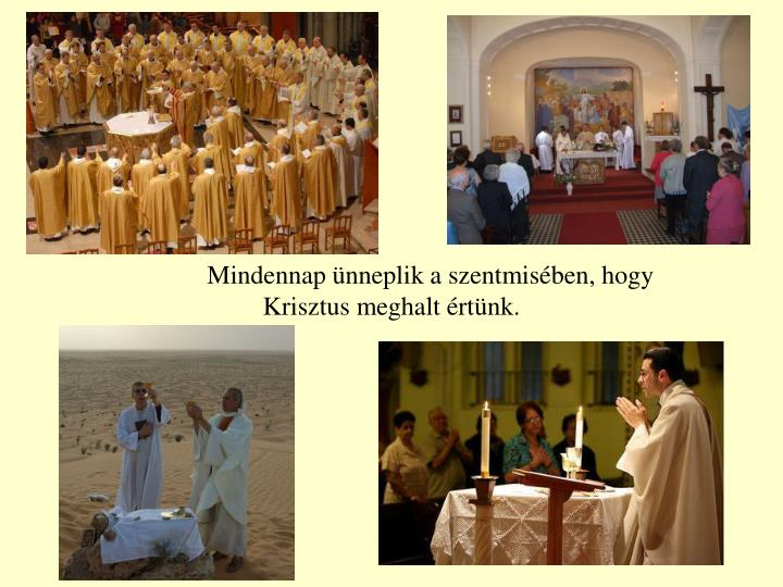 Mindennap ünneplik a szentmisében, hogy Krisztus meghalt értünk.