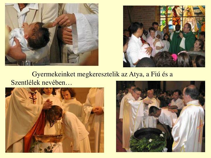 Gyermekeinket megkeresztelik az Atya, a Fiú és a Szentlélek nevében…