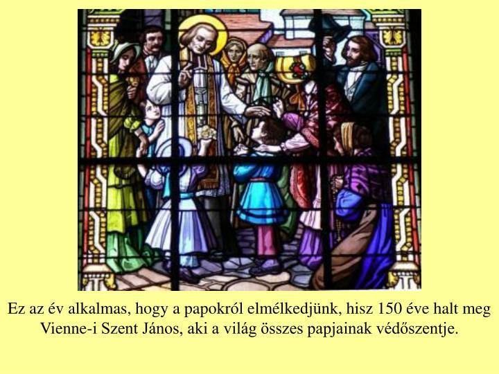 Ez az év alkalmas, hogy a papokról elmélkedjünk, hisz 150 éve halt meg Vienne-i Szent János, a...