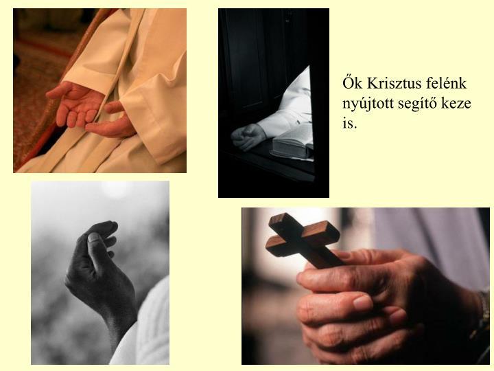 Ők Krisztus felénk nyújtott segítő keze is.