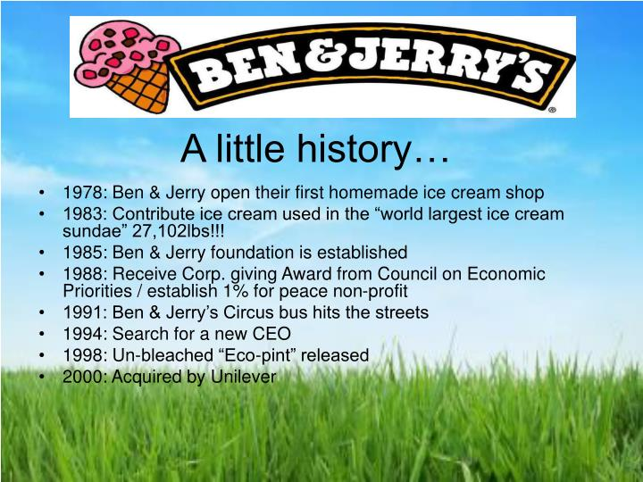 business analysis of ben and jerrys Ben and jerry's is a very large and well known business from vermont they sell ice cream to a wide variety of kids, adults and families they also sell merchandise and have a well known brand that supports many charities.
