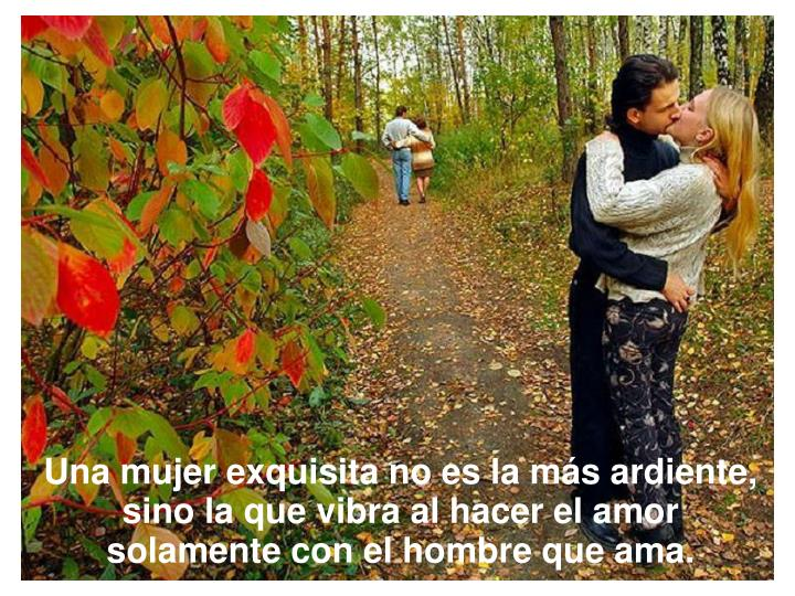 Una mujer exquisita no es la más ardiente, sino la que vibra al hacer el amor solamente con el hombre que ama.