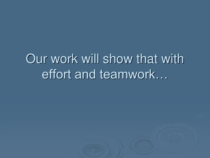 Our work will show that with effort and teamwork…