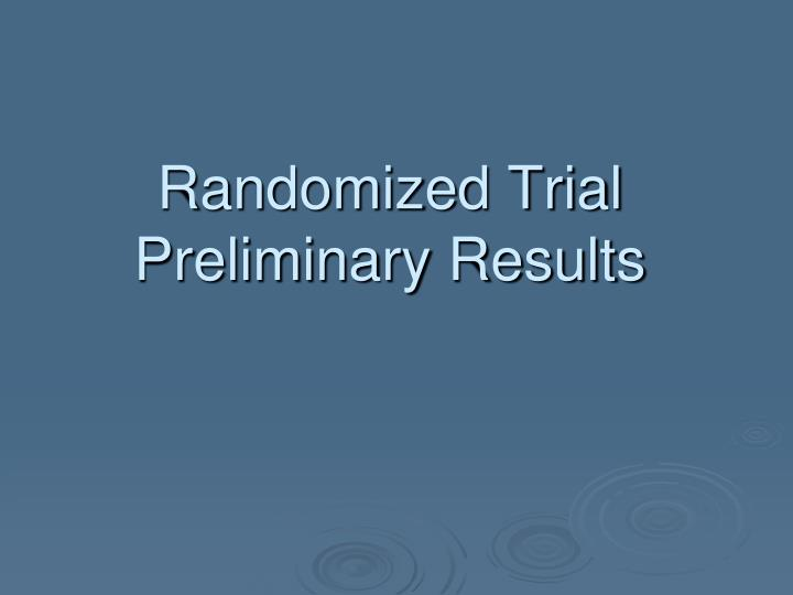 Randomized Trial Preliminary Results