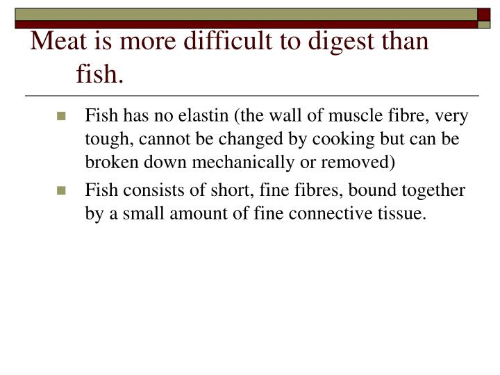 Meat is more difficult to digest than fish.