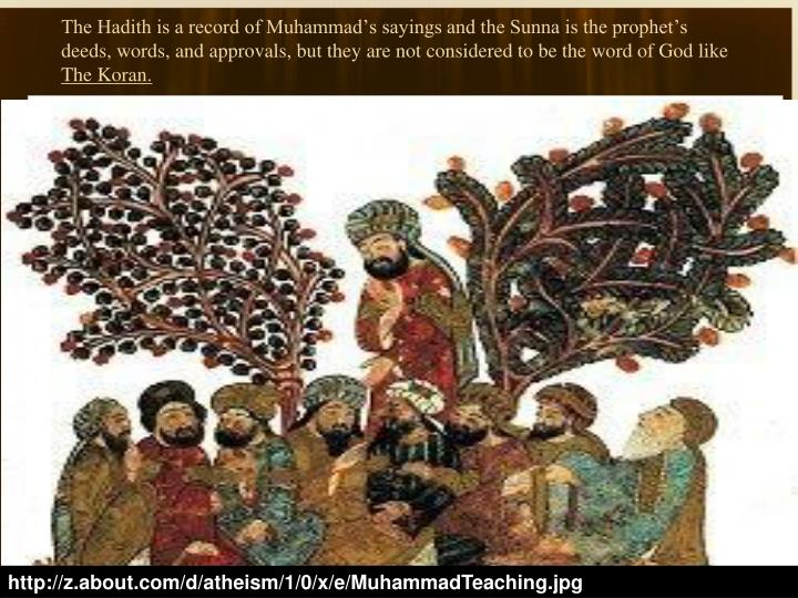The Hadith is a record of Muhammad's sayings and the Sunna is the prophet's deeds, words, and approvals, but they are not considered to be the word of God like