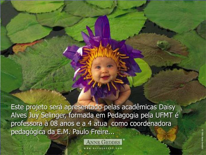 Este projeto será apresentado pelas acadêmicas Daisy  Alves Juy Selinger, formada em Pedagogia pela UFMT é professora à 08 anos e a 4 atua  como coordenadora pedagógica da E.M. Paulo Freire...