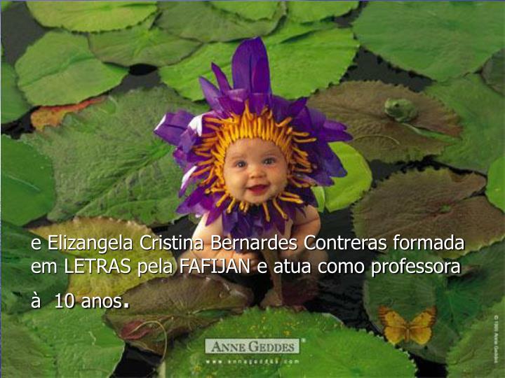 e Elizangela Cristina Bernardes Contreras formada em LETRAS pela FAFIJAN e atua como professora à  10 anos