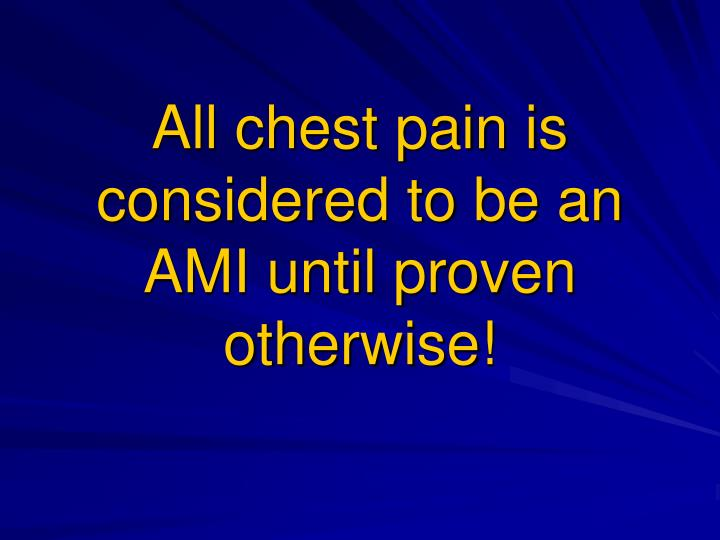 All chest pain is considered to be an AMI until proven otherwise!