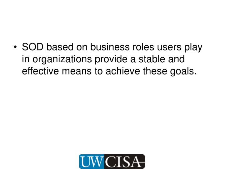 SOD based on business roles users play in organizations provide a stable and effective means to achieve these goals.