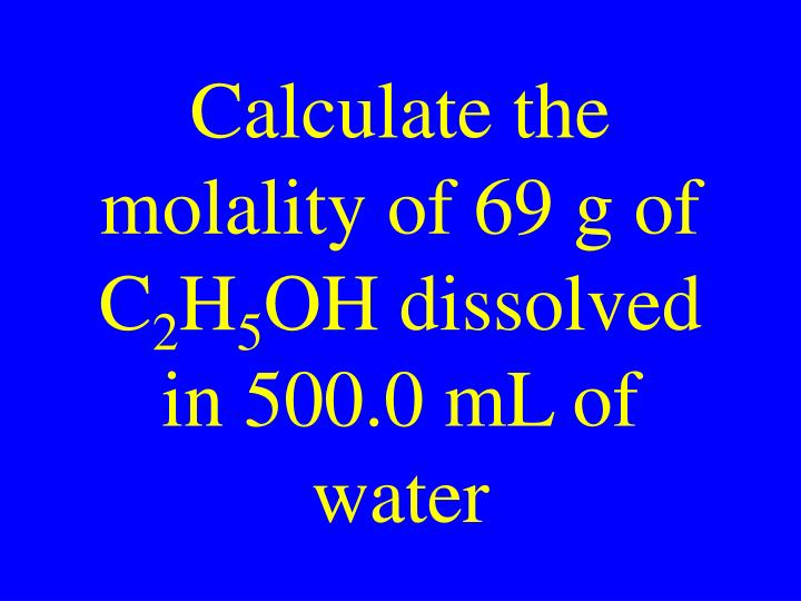 Calculate the molality of 69 g of C