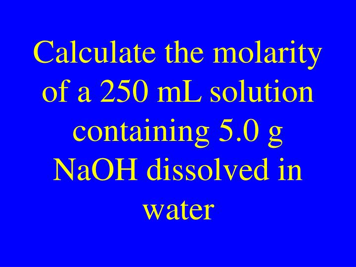 Calculate the molarity of a 250 mL solution containing 5.0 g NaOH dissolved in water