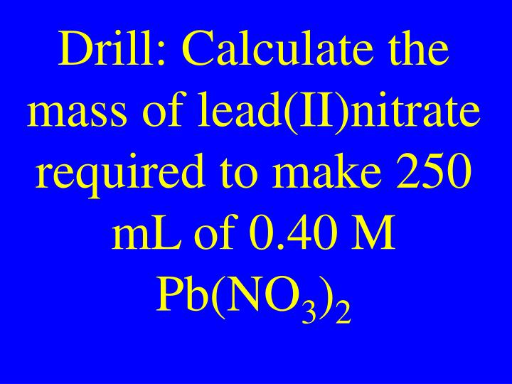 Drill: Calculate the mass of lead(II)nitrate required to make 250 mL of 0.40 M Pb(NO