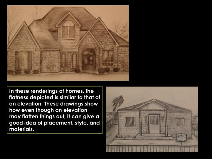 In these renderings of homes, the flatness depicted is similar to that of an elevation. These drawings show how even though an elevation may flatten things out, it can give a good idea of placement, style, and materials.
