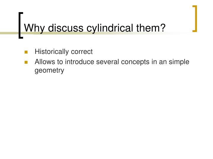 Why discuss cylindrical them?