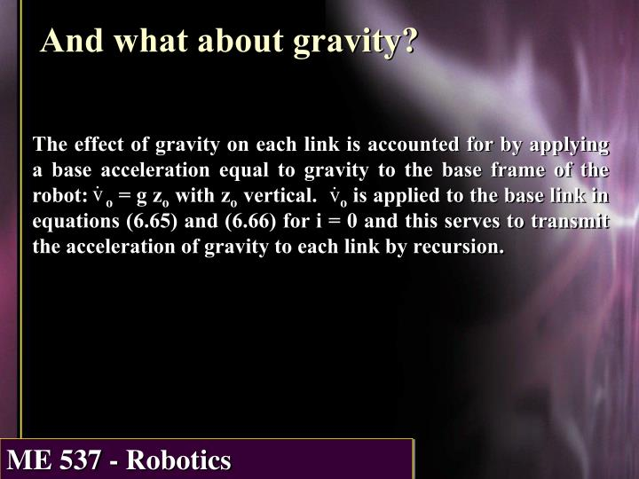The effect of gravity on each link is accounted for by applying a base acceleration equal to gravity to the base frame of the robot: