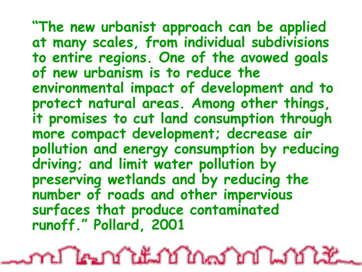 """""""The new urbanist approach can be applied at many scales, from individual subdivisions to entire regions. One of the avowed goals of new urbanism is to reduce the environmental impact of development and to protect natural areas. Among other things, it promises to cut land consumption through more compact development; decrease air pollution and energy consumption by reducing driving; and limit water pollution by preserving wetlands and by reducing the number of roads and other impervious surfaces that produce contaminated runoff."""" Pollard, 2001"""