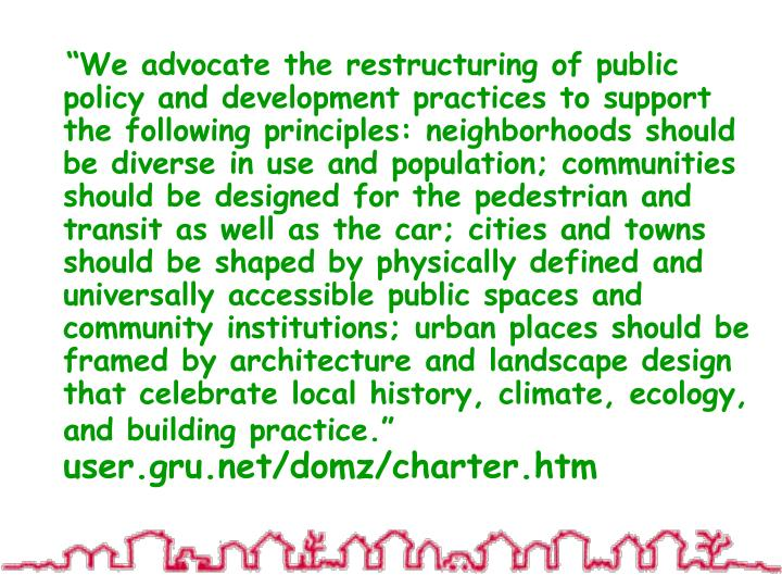 """""""We advocate the restructuring of public policy and development practices to support the following principles: neighborhoods should be diverse in use and population; communities should be designed for the pedestrian and transit as well as the car; cities and towns should be shaped by physically defined and universally accessible public spaces and community institutions; urban places should be framed by architecture and landscape design that celebrate local history, climate, ecology, and building practice."""""""