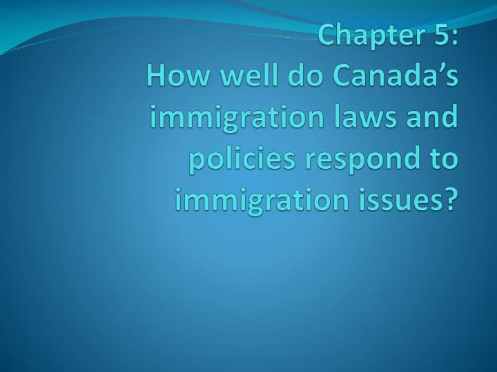 Chapter 5 how well do canada s immigration laws and policies respond to immigration issues