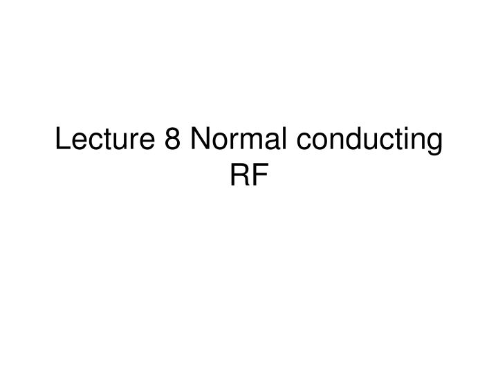 Lecture 8 normal conducting rf