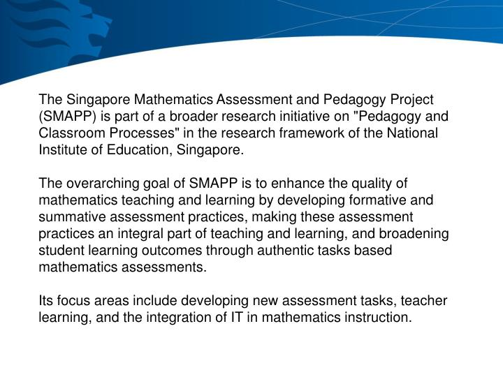 """The Singapore Mathematics Assessment and Pedagogy Project (SMAPP) is part of a broader research initiative on """"Pedagogy and Classroom Processes"""" in the research framework of the National Institute of Education, Singapore."""